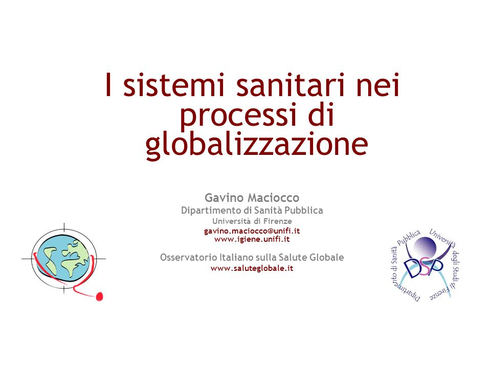 I sistemi sanitari nei processi di globalizzazione Gavino Maciocco Dipartimento di Sanità Pubblica Università di Firenze gavino.maciocco@unifi.it www.