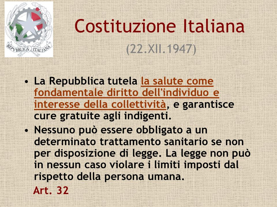 Costituzione Italiana (22.XII.1947) La Repubblica tutela la salute come fondamentale diritto dell'individuo e interesse della collettività, e garantis