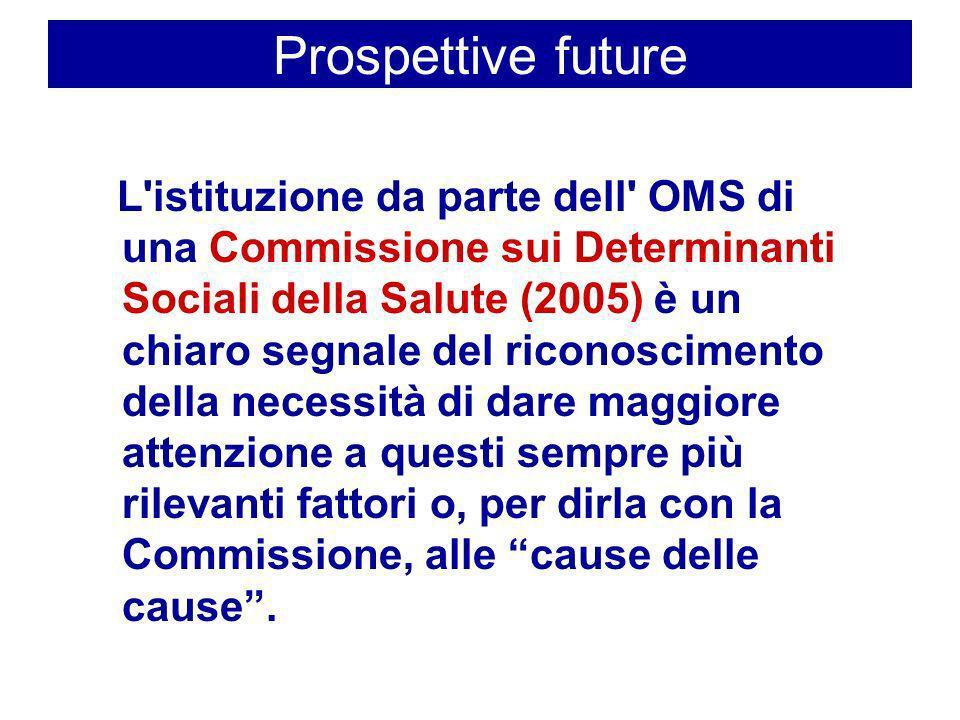 Prospettive future L'istituzione da parte dell' OMS di una Commissione sui Determinanti Sociali della Salute (2005) è un chiaro segnale del riconoscim