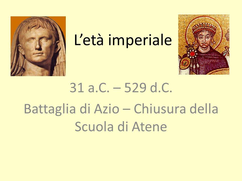 Letà imperiale 31 a.C. – 529 d.C. Battaglia di Azio – Chiusura della Scuola di Atene