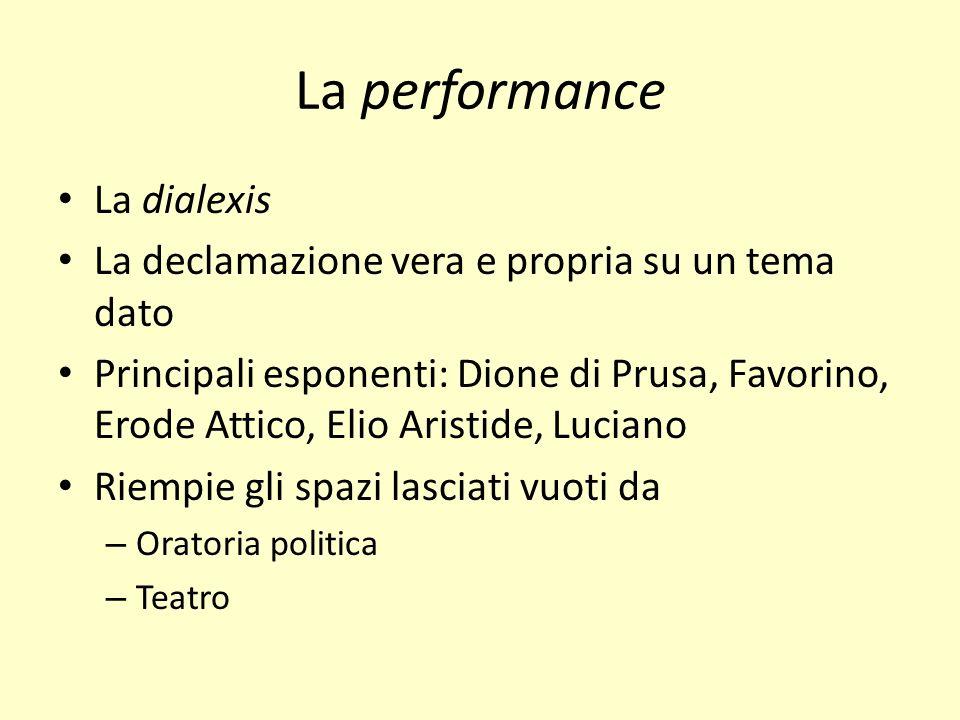 La performance La dialexis La declamazione vera e propria su un tema dato Principali esponenti: Dione di Prusa, Favorino, Erode Attico, Elio Aristide,