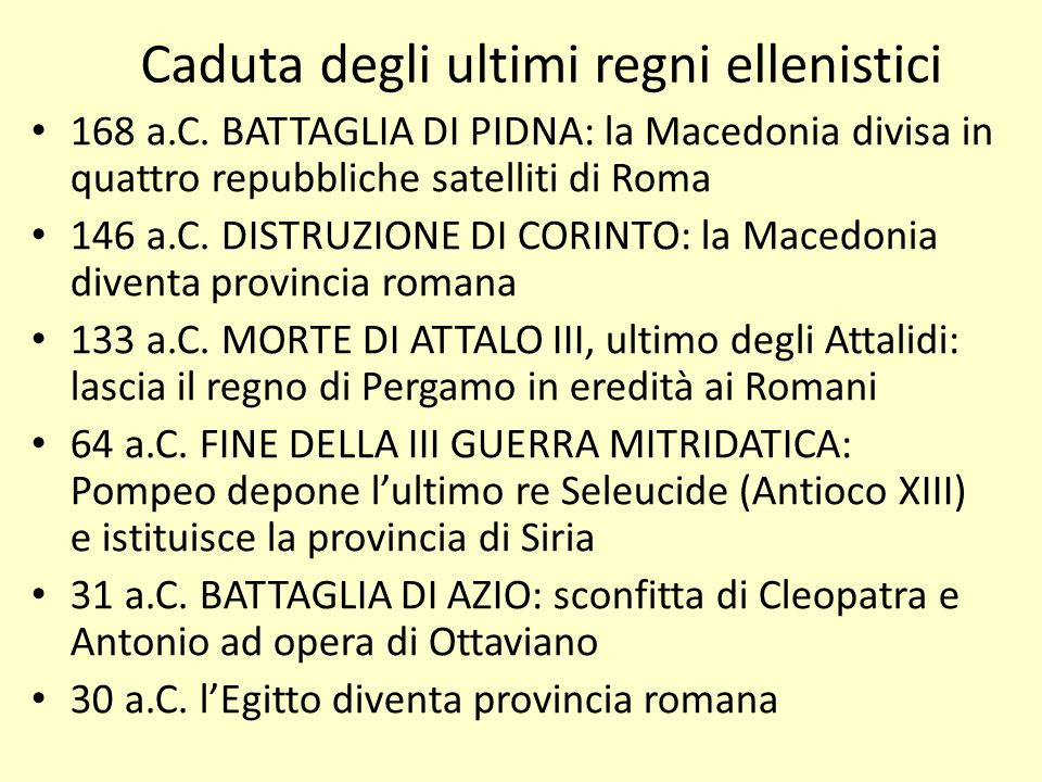 Caduta degli ultimi regni ellenistici 168 a.C. BATTAGLIA DI PIDNA: la Macedonia divisa in quattro repubbliche satelliti di Roma 146 a.C. DISTRUZIONE D