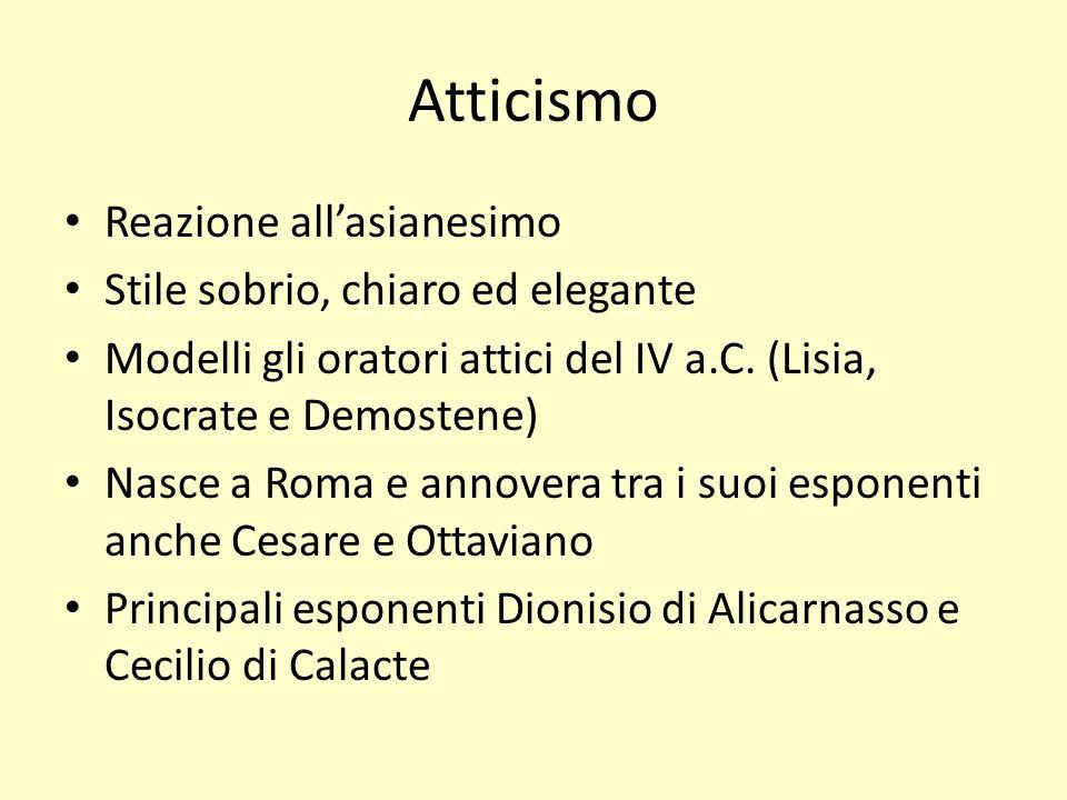 Atticismo Reazione allasianesimo Stile sobrio, chiaro ed elegante Modelli gli oratori attici del IV a.C. (Lisia, Isocrate e Demostene) Nasce a Roma e