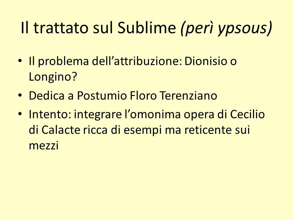 Il trattato sul Sublime (perì ypsous) Il problema dellattribuzione: Dionisio o Longino? Dedica a Postumio Floro Terenziano Intento: integrare lomonima