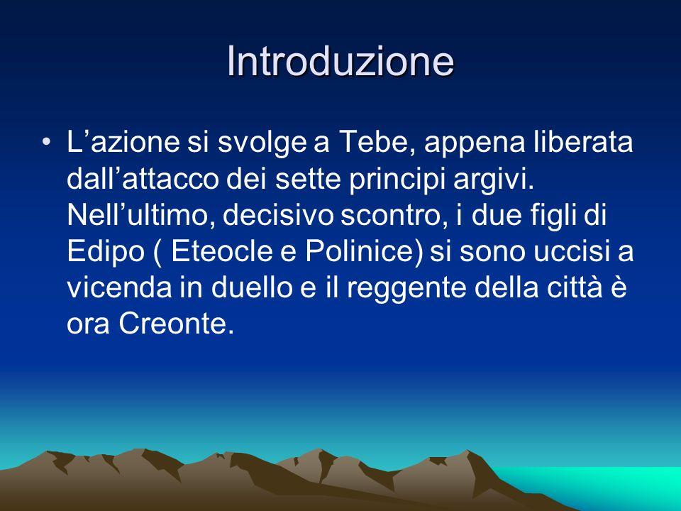 Introduzione Lazione si svolge a Tebe, appena liberata dallattacco dei sette principi argivi. Nellultimo, decisivo scontro, i due figli di Edipo ( Ete