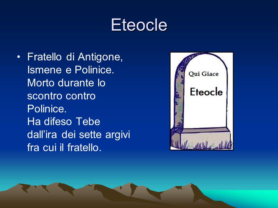Eteocle Fratello di Antigone, Ismene e Polinice. Morto durante lo scontro contro Polinice. Ha difeso Tebe dallira dei sette argivi fra cui il fratello