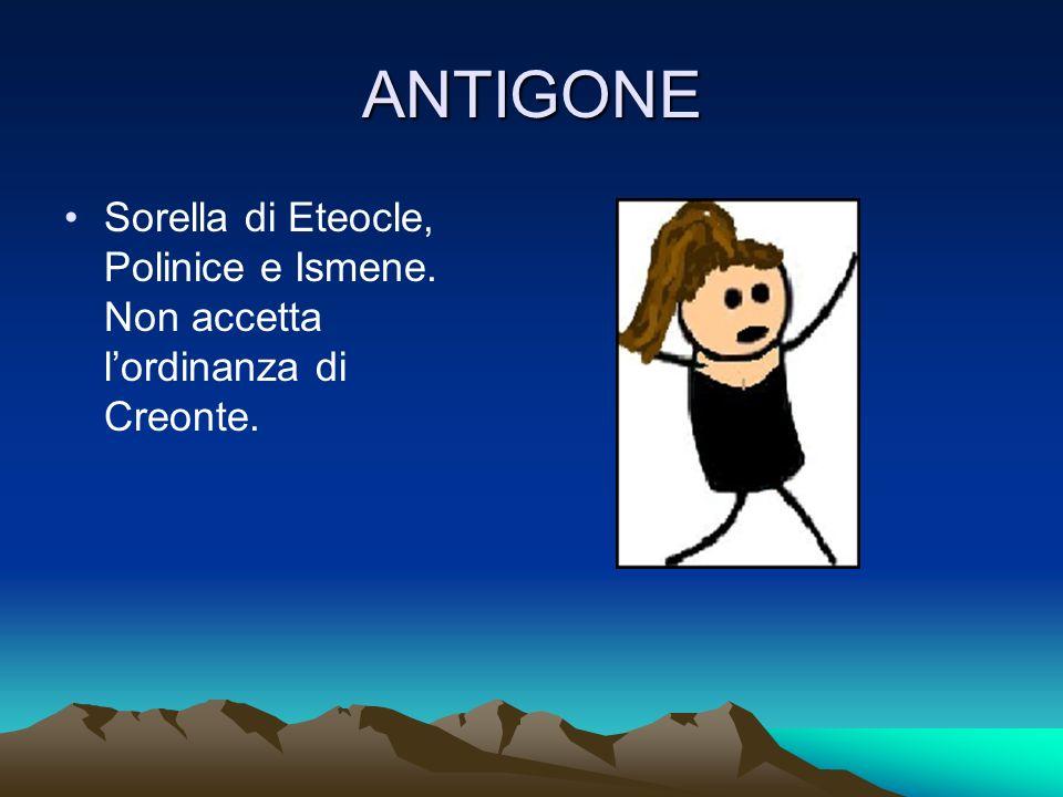 ANTIGONE Sorella di Eteocle, Polinice e Ismene. Non accetta lordinanza di Creonte.