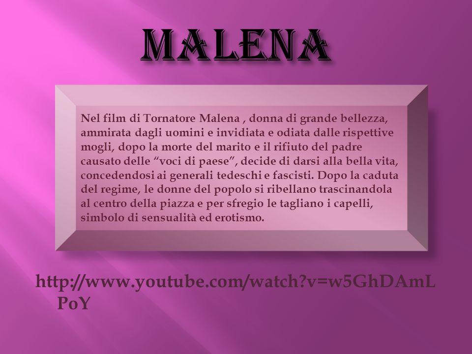 http://www.youtube.com/watch?v=w5GhDAmL PoY Nel film di Tornatore Malena, donna di grande bellezza, ammirata dagli uomini e invidiata e odiata dalle r