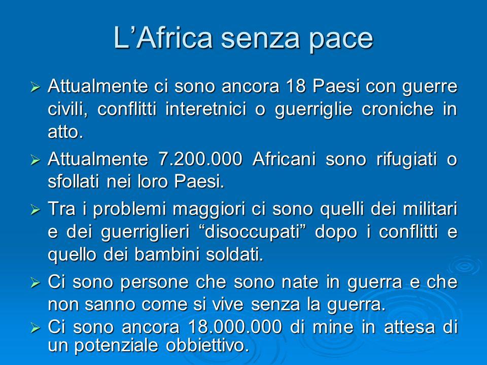 LAfrica senza pace Attualmente ci sono ancora 18 Paesi con guerre civili, conflitti interetnici o guerriglie croniche in atto. Attualmente ci sono anc