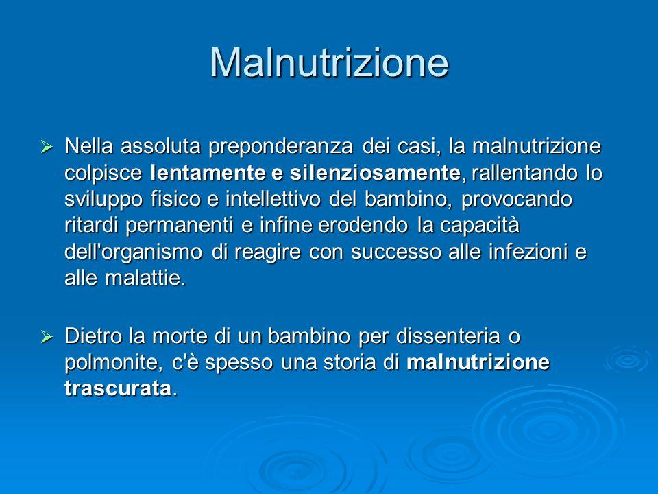Malnutrizione Nella assoluta preponderanza dei casi, la malnutrizione colpisce lentamente e silenziosamente, rallentando lo sviluppo fisico e intellet