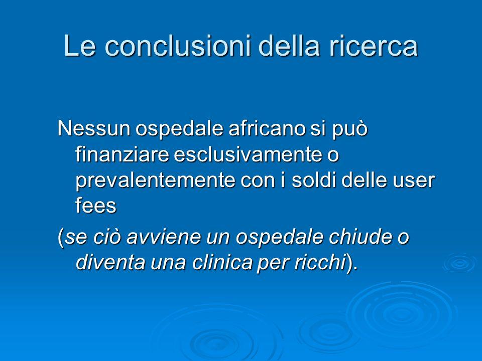 Le conclusioni della ricerca Nessun ospedale africano si può finanziare esclusivamente o prevalentemente con i soldi delle user fees (se ciò avviene u