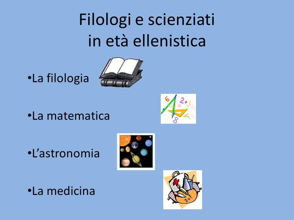 Filologi e scienziati in età ellenistica La filologia La matematica Lastronomia La medicina