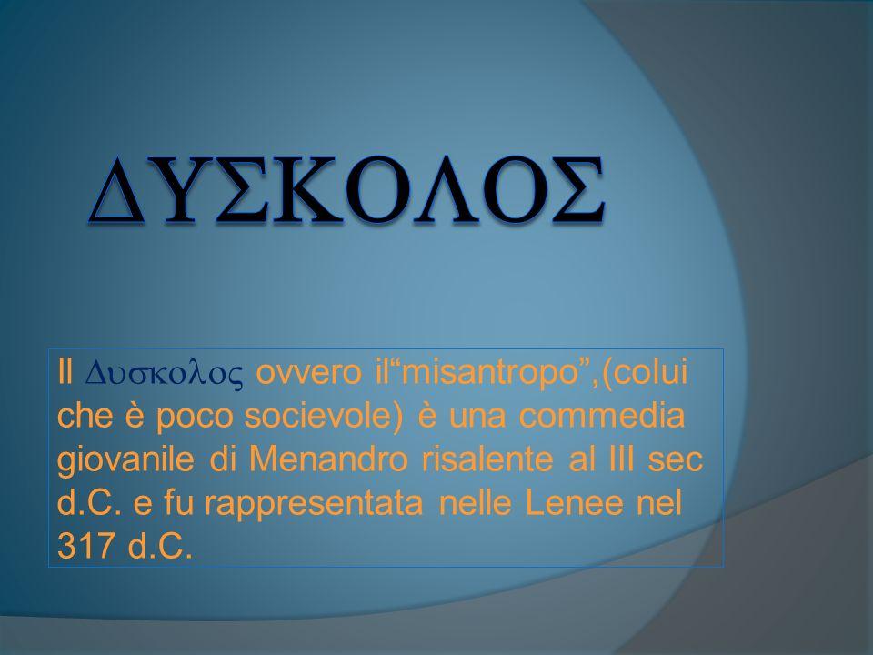 Il ovvero ilmisantropo,(colui che è poco socievole) è una commedia giovanile di Menandro risalente al III sec d.C. e fu rappresentata nelle Lenee nel