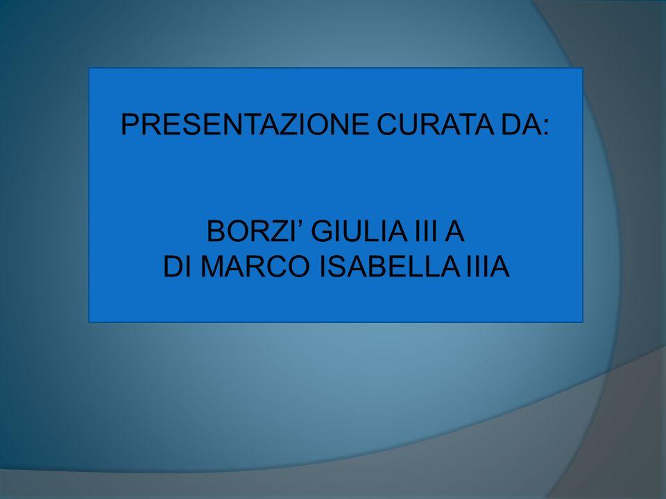 PRESENTAZIONE CURATA DA: BORZI GIULIA III A DI MARCO ISABELLA IIIA