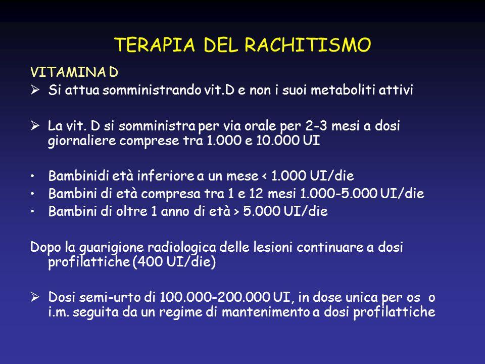 TERAPIA DEL RACHITISMO VITAMINA D Si attua somministrando vit.D e non i suoi metaboliti attivi La vit. D si somministra per via orale per 2-3 mesi a d