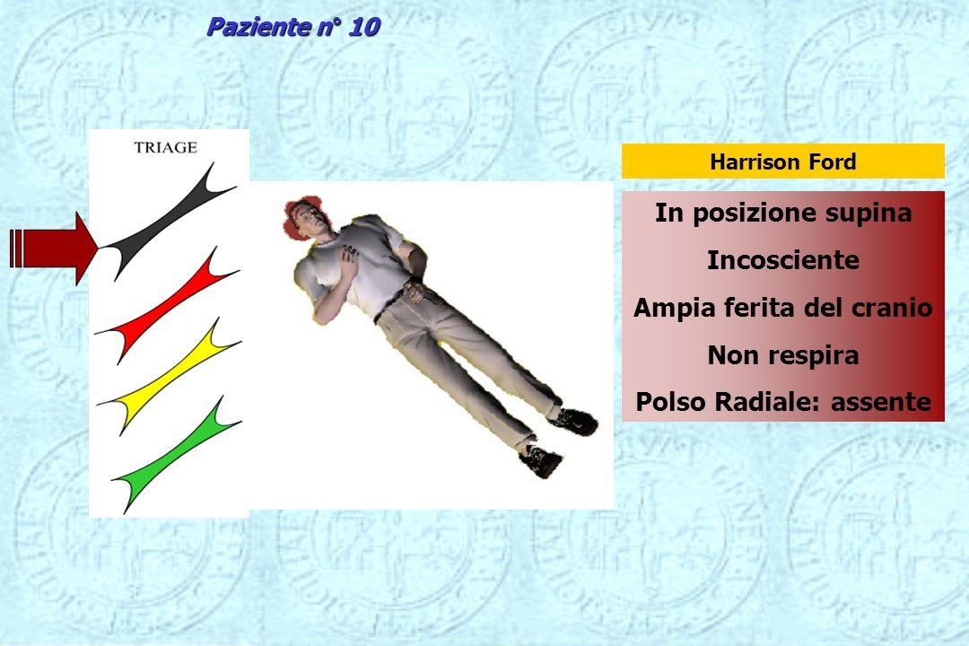 In posizione supina Incosciente Ampia ferita del cranio Non respira Polso Radiale: assente Harrison Ford Paziente n° 10