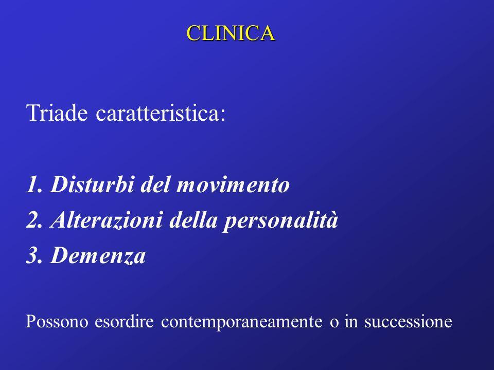 CLINICA Triade caratteristica: 1.Disturbi del movimento 2.Alterazioni della personalità 3.Demenza Possono esordire contemporaneamente o in successione
