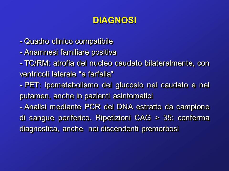 DIAGNOSI - Quadro clinico compatibile - Anamnesi familiare positiva - TC/RM: atrofia del nucleo caudato bilateralmente, con ventricoli laterale a farf