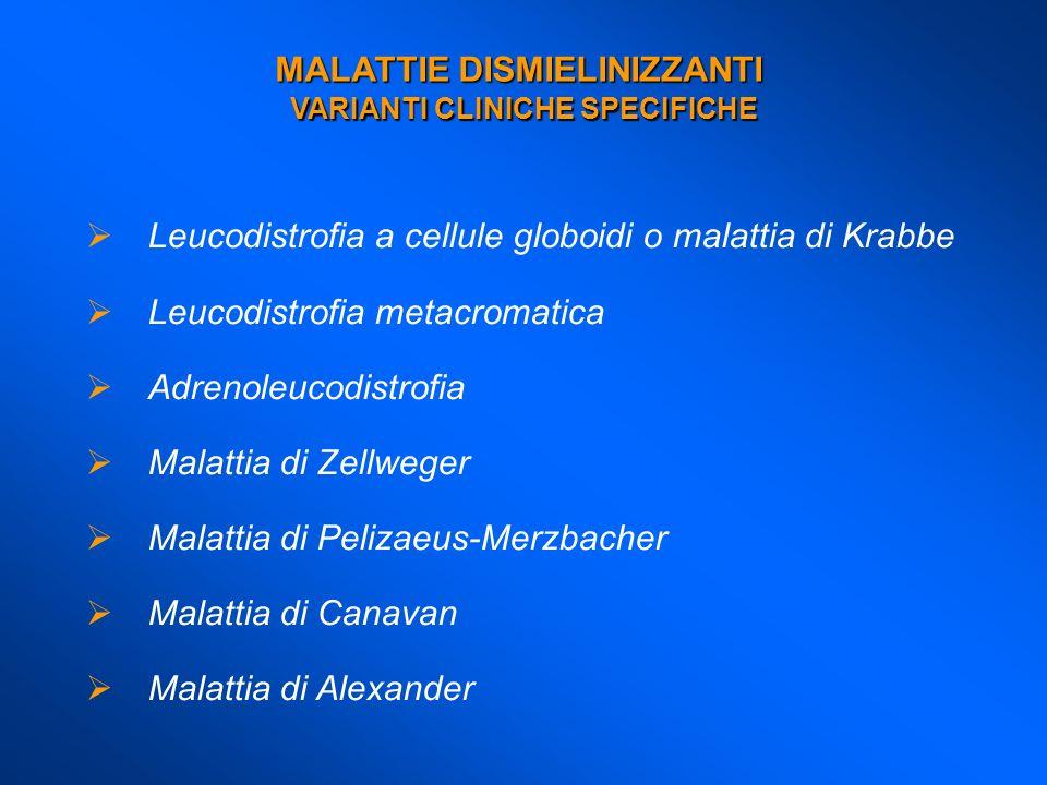 MALATTIE DISMIELINIZZANTI VARIANTI CLINICHE SPECIFICHE Leucodistrofia a cellule globoidi o malattia di Krabbe Leucodistrofia metacromatica Adrenoleuco