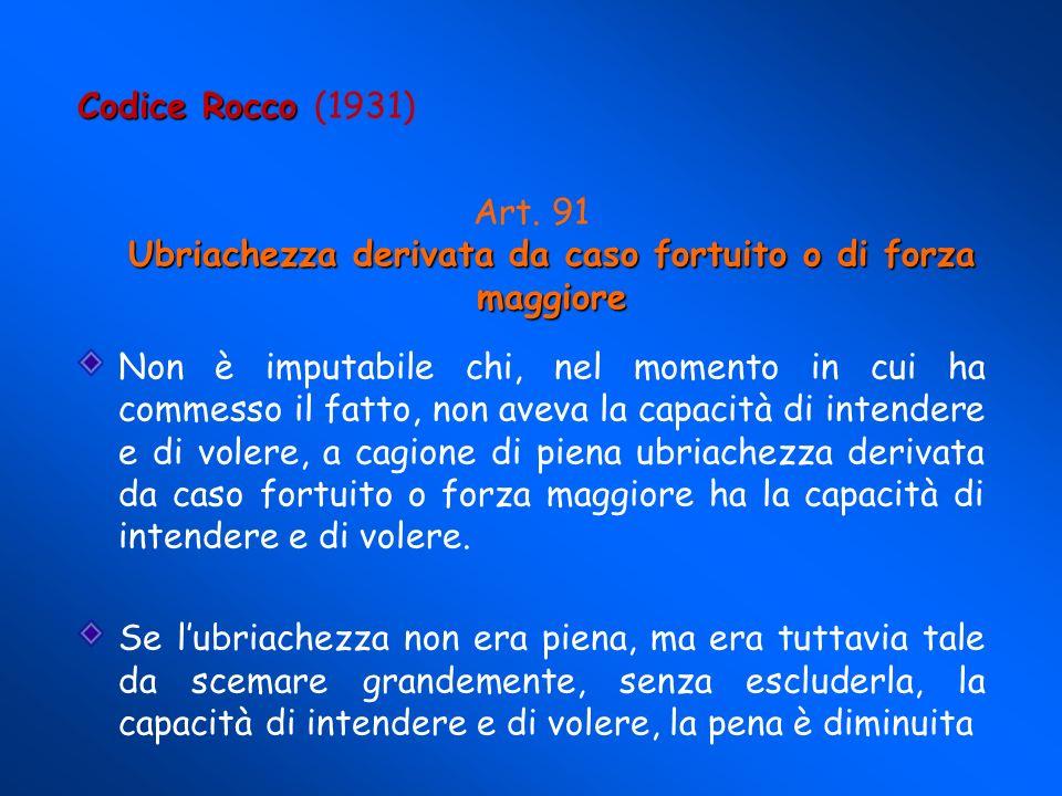 Codice Rocco Codice Rocco (1931) Ubriachezza derivata da caso fortuito o di forza maggiore Art.