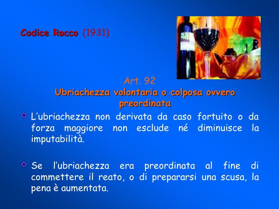 Codice Rocco Codice Rocco (1931) Ubriachezza volontaria o colposa ovvero preordinata Art.