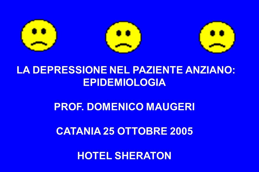LA DEPRESSIONE NEL PAZIENTE ANZIANO: EPIDEMIOLOGIA PROF. DOMENICO MAUGERI CATANIA 25 OTTOBRE 2005 HOTEL SHERATON