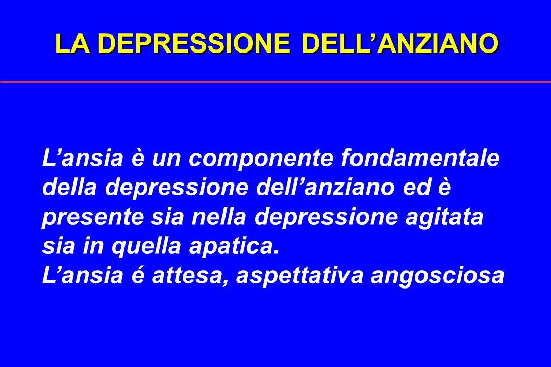 LA DEPRESSIONE DELLANZIANO Lansia è un componente fondamentale della depressione dellanziano ed è presente sia nella depressione agitata sia in quella