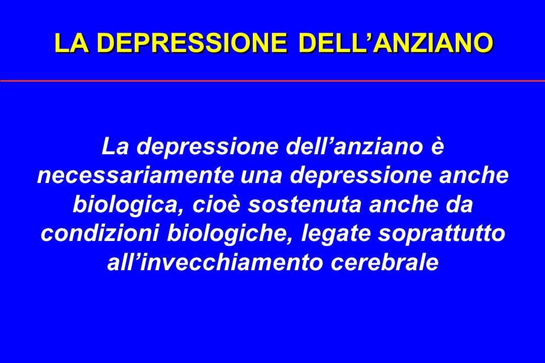LA DEPRESSIONE DELLANZIANO La depressione dellanziano è necessariamente una depressione anche biologica, cioè sostenuta anche da condizioni biologiche