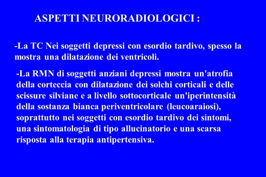 ASPETTI NEURORADIOLOGICI : -La TC Nei soggetti depressi con esordio tardivo, spesso la mostra una dilatazione dei ventricoli. -La RMN di soggetti anzi