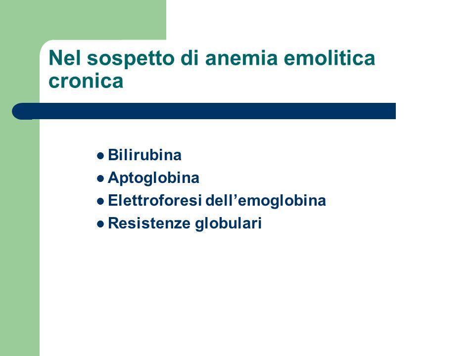 Nel sospetto di anemia emolitica cronica Bilirubina Aptoglobina Elettroforesi dellemoglobina Resistenze globulari