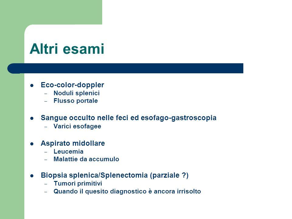 Altri esami Eco-color-doppler – Noduli splenici – Flusso portale Sangue occulto nelle feci ed esofago-gastroscopia – Varici esofagee Aspirato midollar