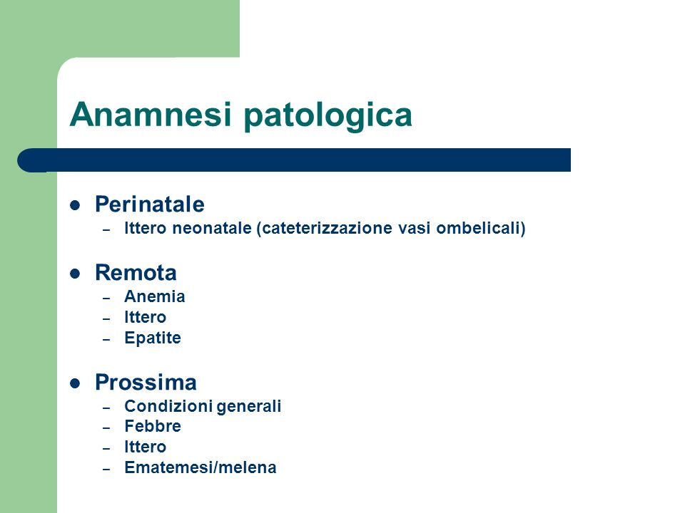 Anamnesi patologica Perinatale – Ittero neonatale (cateterizzazione vasi ombelicali) Remota – Anemia – Ittero – Epatite Prossima – Condizioni generali