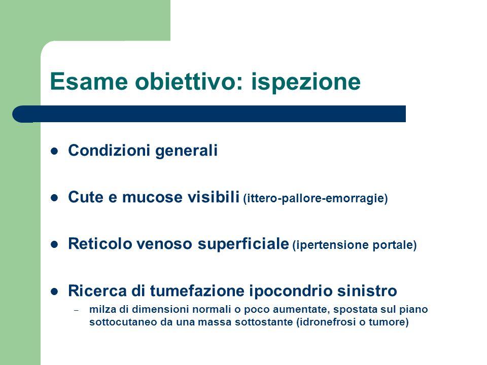 Esame obiettivo: ispezione Condizioni generali Cute e mucose visibili (ittero-pallore-emorragie) Reticolo venoso superficiale (ipertensione portale) R