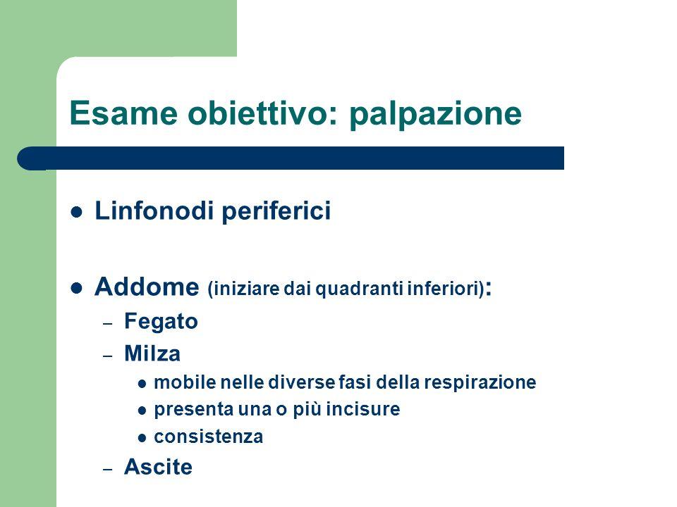 Esame obiettivo: palpazione Linfonodi periferici Addome (iniziare dai quadranti inferiori) : – Fegato – Milza mobile nelle diverse fasi della respiraz