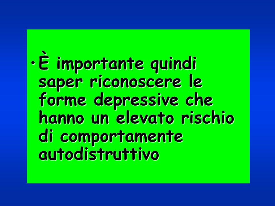 È importante quindi saper riconoscere le forme depressive che hanno un elevato rischio di comportamente autodistruttivoÈ importante quindi saper ricon