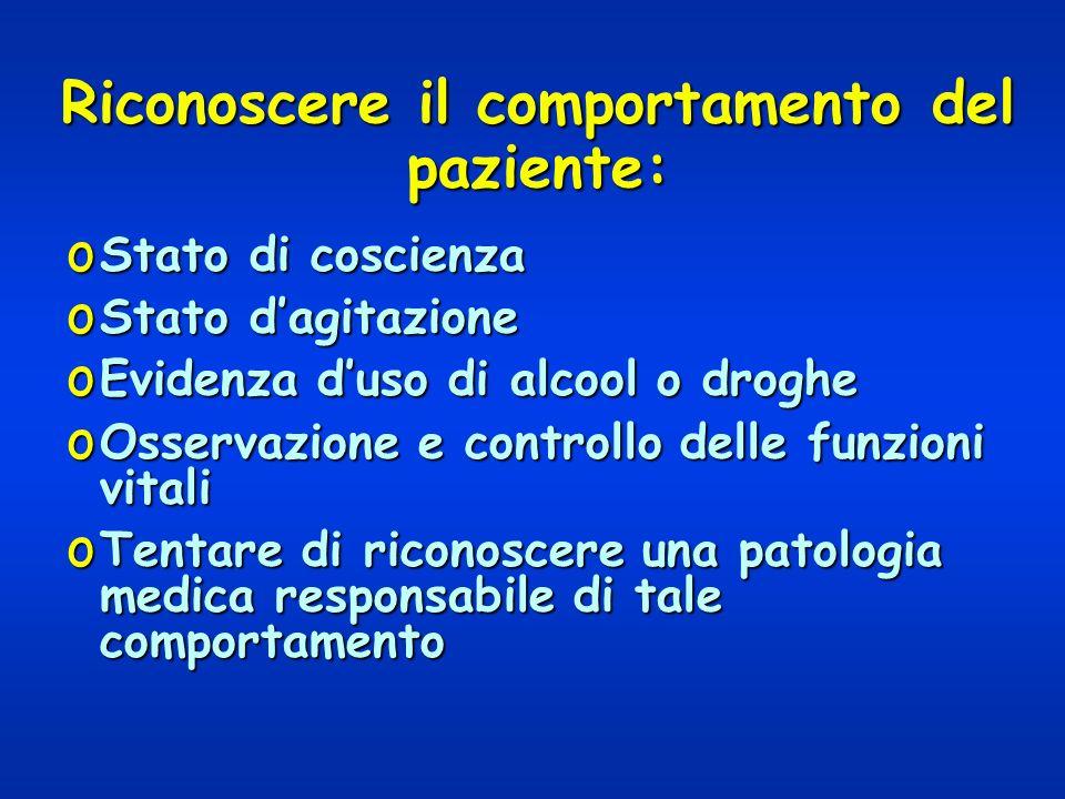 Riconoscere il comportamento del paziente: o Stato di coscienza o Stato dagitazione o Evidenza duso di alcool o droghe o Osservazione e controllo dell