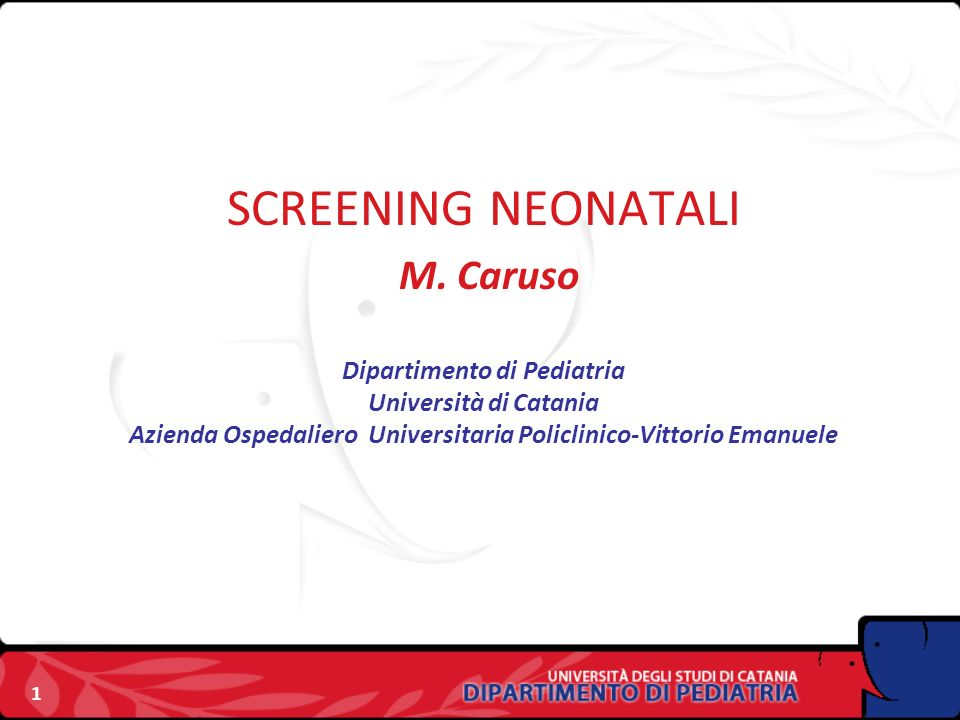 1 SCREENING NEONATALI M. Caruso Dipartimento di Pediatria Università di Catania Azienda Ospedaliero Universitaria Policlinico-Vittorio Emanuele