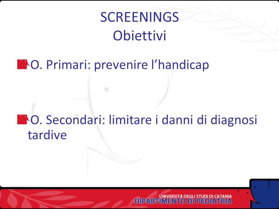 SCREENINGS Obiettivi O. Primari: prevenire lhandicap O. Secondari: limitare i danni di diagnosi tardive