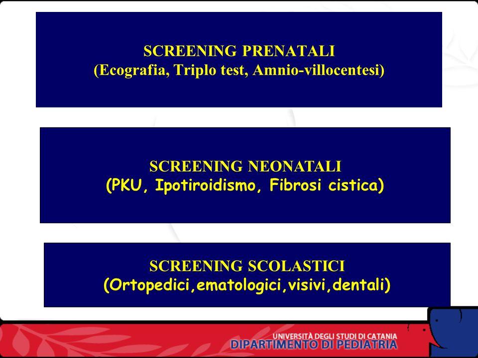 SCREENING PRENATALI (Ecografia, Triplo test, Amnio-villocentesi) SCREENING NEONATALI (PKU, Ipotiroidismo, Fibrosi cistica) SCREENING SCOLASTICI (Ortopedici,ematologici,visivi,dentali)