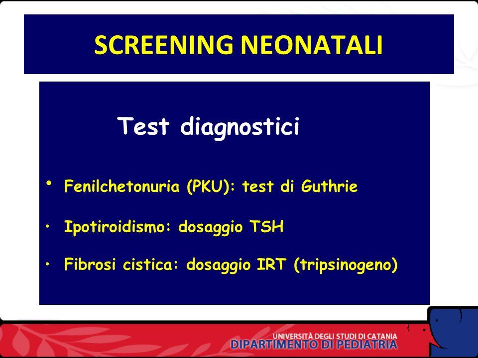 SCREENING NEONATALI Test diagnostici Fenilchetonuria (PKU): test di Guthrie Ipotiroidismo: dosaggio TSH Fibrosi cistica: dosaggio IRT (tripsinogeno)