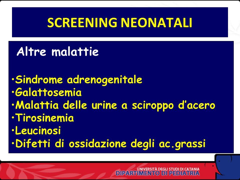 SCREENING NEONATALI Altre malattie Sindrome adrenogenitale Galattosemia Malattia delle urine a sciroppo dacero Tirosinemia Leucinosi Difetti di ossidazione degli ac.grassi