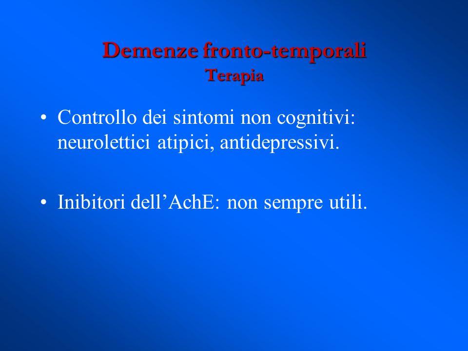 Controllo dei sintomi non cognitivi: neurolettici atipici, antidepressivi. Inibitori dellAchE: non sempre utili. Demenze fronto-temporali Terapia