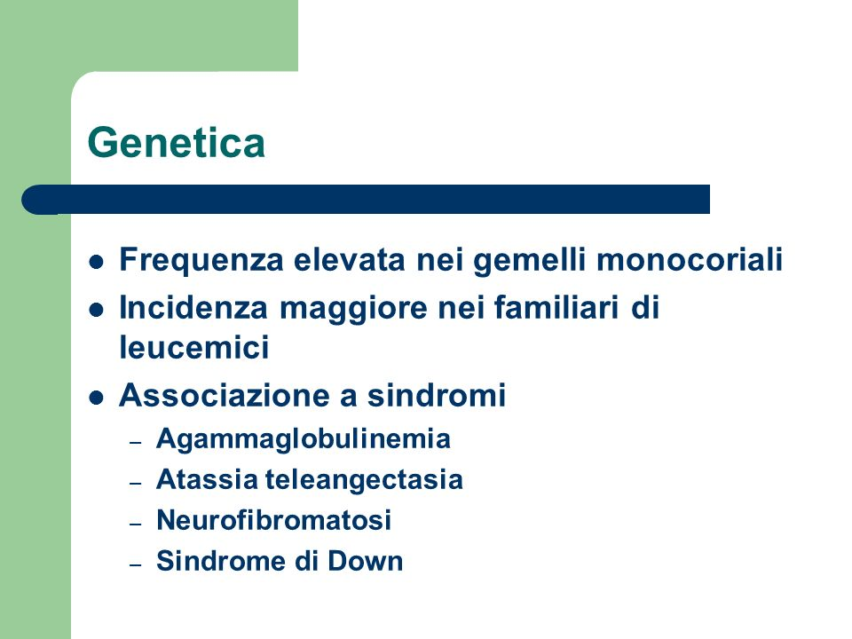 Genetica Frequenza elevata nei gemelli monocoriali Incidenza maggiore nei familiari di leucemici Associazione a sindromi – Agammaglobulinemia – Atassi