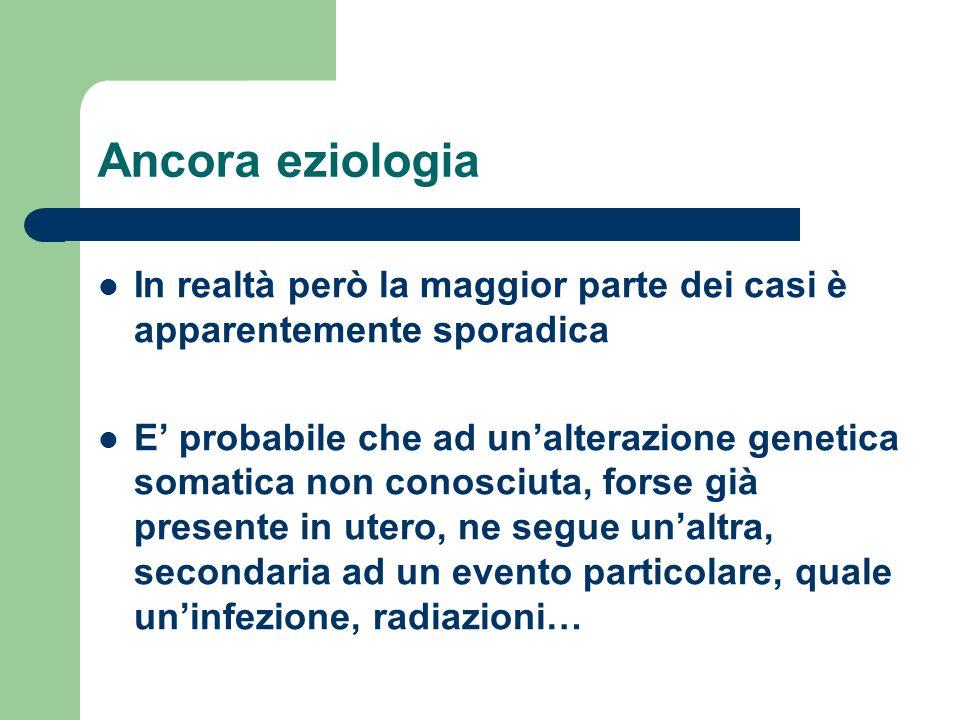 Ancora eziologia In realtà però la maggior parte dei casi è apparentemente sporadica E probabile che ad unalterazione genetica somatica non conosciuta