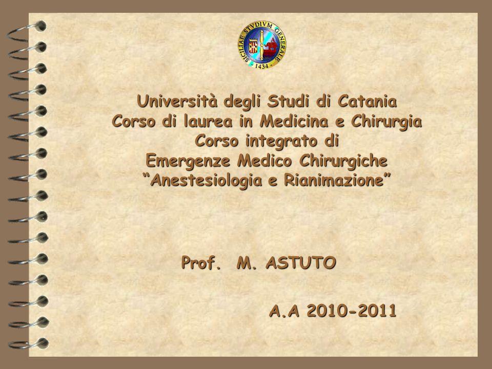 Università degli Studi di Catania Corso di laurea in Medicina e Chirurgia Corso integrato di Emergenze Medico Chirurgiche Anestesiologia e Rianimazione A.A 2010-2011 Prof.