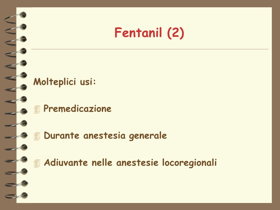 Fentanil (2) Molteplici usi: 4 Premedicazione 4 Durante anestesia generale 4 Adiuvante nelle anestesie locoregionali