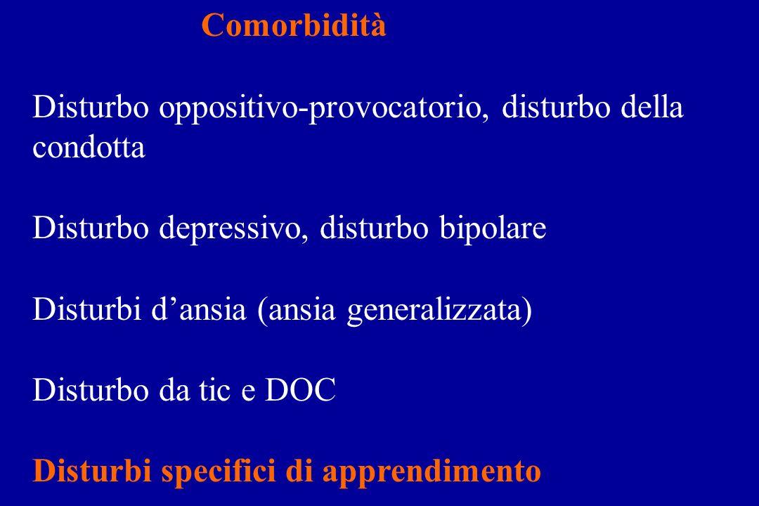Comorbidità Disturbo oppositivo-provocatorio, disturbo della condotta Disturbo depressivo, disturbo bipolare Disturbi dansia (ansia generalizzata) Disturbo da tic e DOC Disturbi specifici di apprendimento
