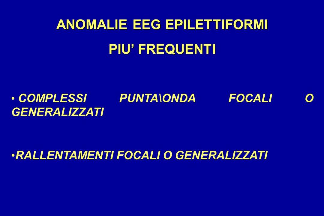 ANOMALIE EEG EPILETTIFORMI PIU FREQUENTI COMPLESSI PUNTA\ONDA FOCALI O GENERALIZZATI RALLENTAMENTI FOCALI O GENERALIZZATI