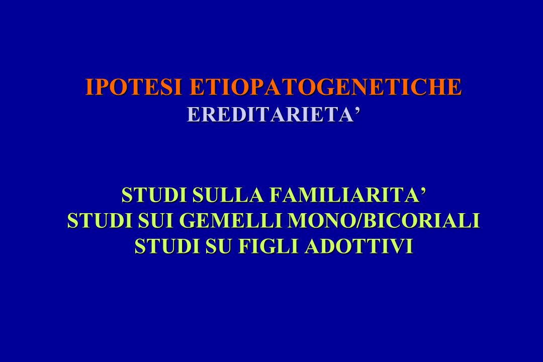 IPOTESI ETIOPATOGENETICHE EREDITARIETA STUDI SULLA FAMILIARITA STUDI SUI GEMELLI MONO/BICORIALI STUDI SU FIGLI ADOTTIVI