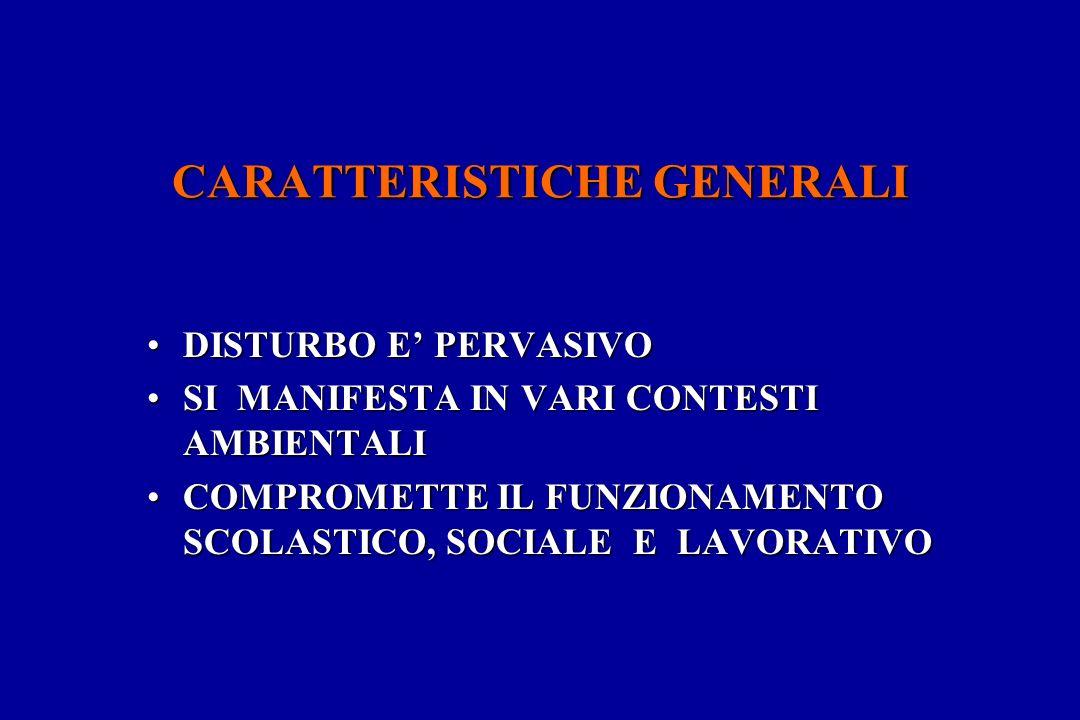 CARATTERISTICHE GENERALI DISTURBO E PERVASIVODISTURBO E PERVASIVO SI MANIFESTA IN VARI CONTESTI AMBIENTALISI MANIFESTA IN VARI CONTESTI AMBIENTALI COMPROMETTE IL FUNZIONAMENTO SCOLASTICO, SOCIALE E LAVORATIVOCOMPROMETTE IL FUNZIONAMENTO SCOLASTICO, SOCIALE E LAVORATIVO